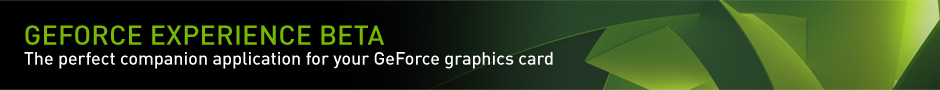 GeForce Experience BETA. The perfect companion application for your GeForce graphics card.
